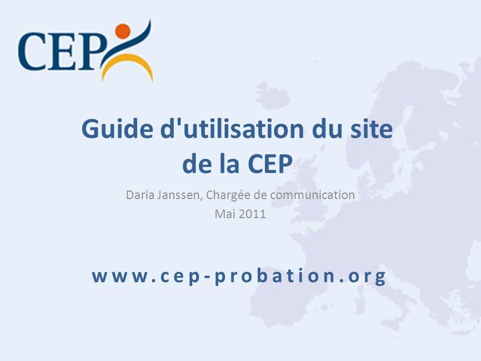 Guide d'utilisation du site de la CEP Daria Janssen, Chargée de communication Mai 2011 www.cep-probation.org
