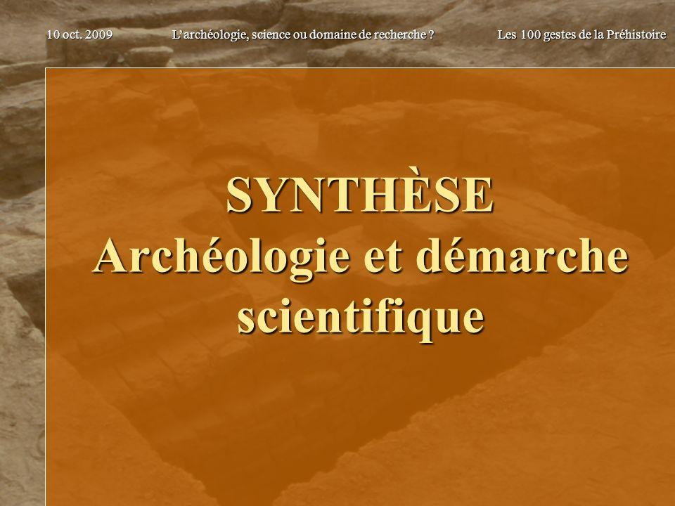 Larchéologie, science ou domaine de recherche ? Les 100 gestes de la Préhistoire 10 oct. 2009 SYNTHÈSE Archéologie et démarche scientifique