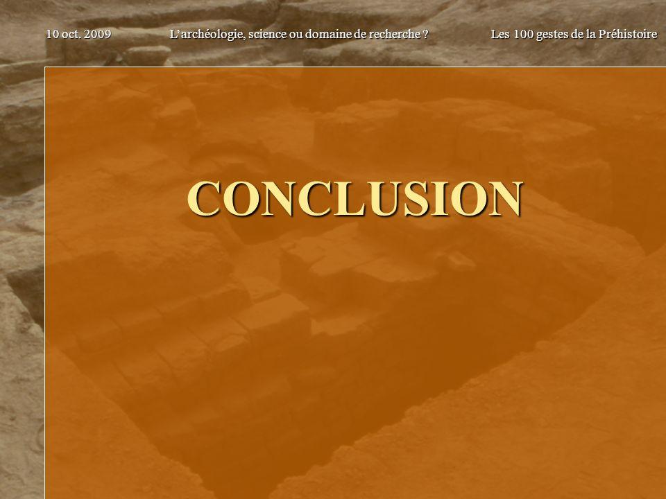 Larchéologie, science ou domaine de recherche ? Les 100 gestes de la Préhistoire 10 oct. 2009 CONCLUSION