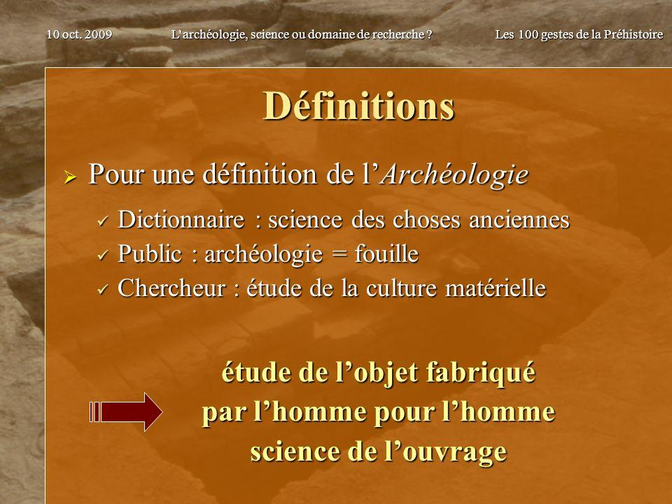 Larchéologie, science ou domaine de recherche ? Les 100 gestes de la Préhistoire 10 oct. 2009 Définitions Pour une définition de lArchéologie Pour une
