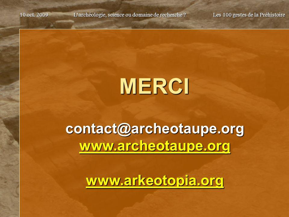 Larchéologie, science ou domaine de recherche ? Les 100 gestes de la Préhistoire 10 oct. 2009 MERCI contact@archeotaupe.org www.archeotaupe.org www.ar