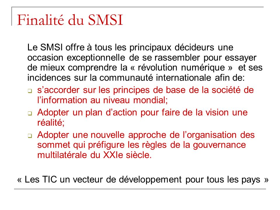 Finalité du SMSI Le SMSI offre à tous les principaux décideurs une occasion exceptionnelle de se rassembler pour essayer de mieux comprendre la « révo