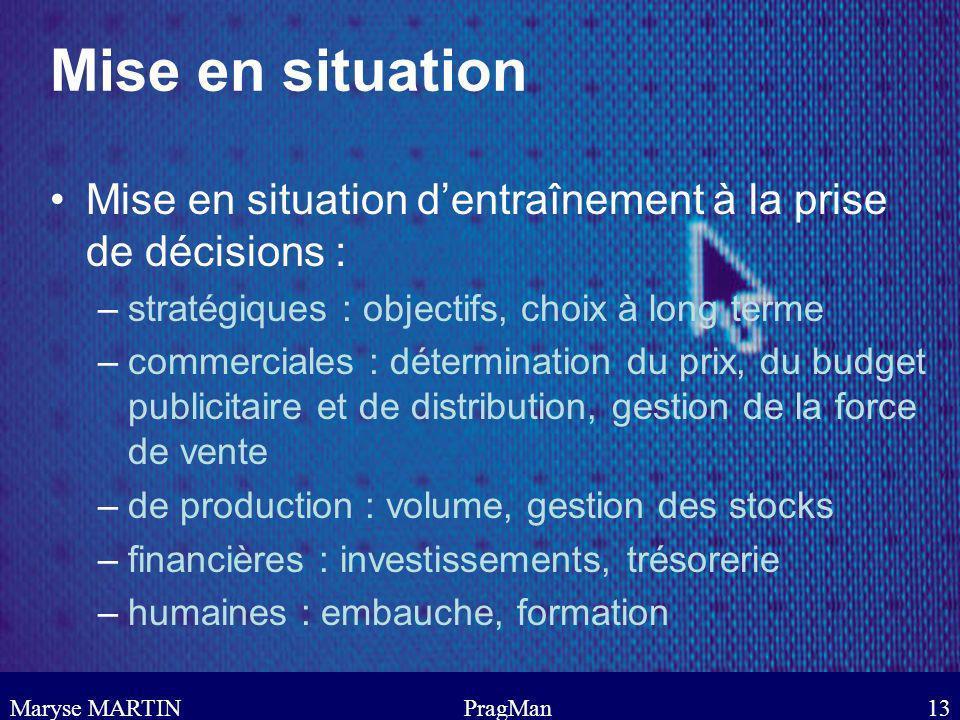 Maryse MARTINPragMan13 Mise en situation Mise en situation dentraînement à la prise de décisions : –stratégiques : objectifs, choix à long terme –comm