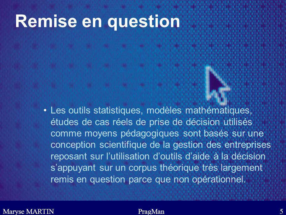 Maryse MARTINPragMan5 Remise en question Les outils statistiques, modèles mathématiques, études de cas réels de prise de décision utilisés comme moyen
