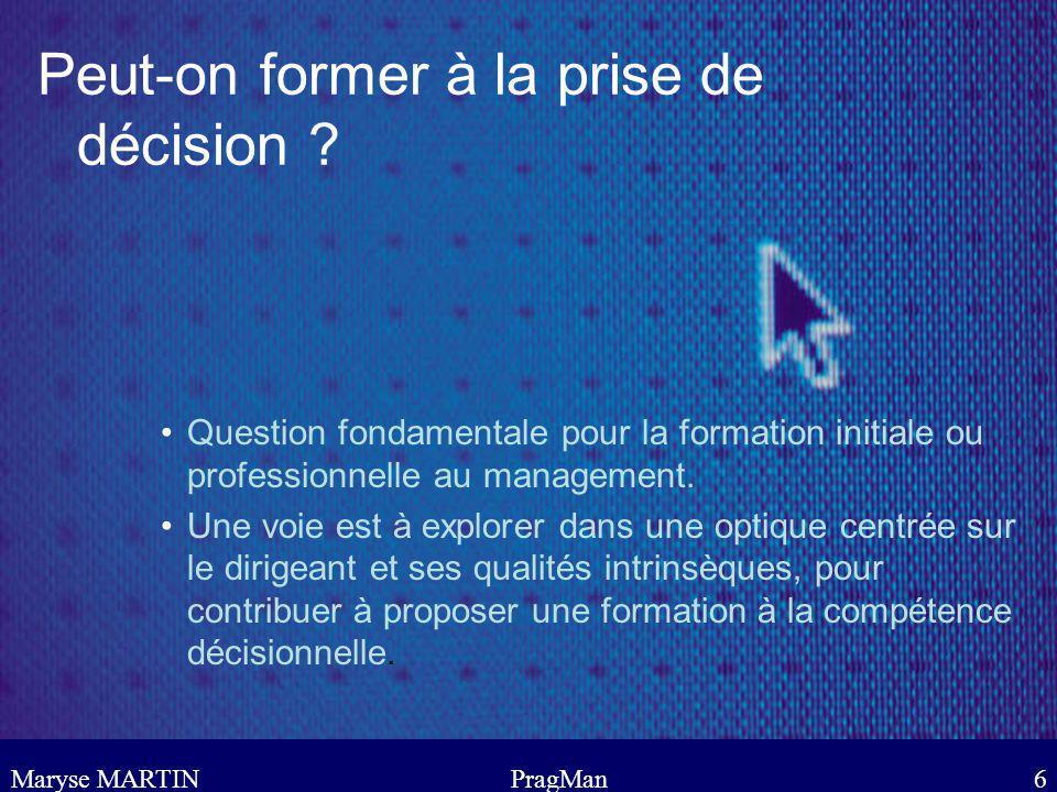 Maryse MARTINPragMan7 La décision vécue comme une opportunité dapprentissage Au lieu de considérer la prise de décision comme un objectif de formation dont il convient de définir le contenu et les modalités dapprentissage, nous partons de lhypothèse que, chez les dirigeants, la décision vécue est considérée comme une opportunité dapprentissage, comme une composante de la stratégie dapprentissage.