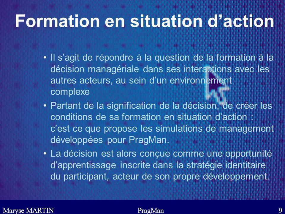Maryse MARTINPragMan9 Formation en situation daction Il sagit de répondre à la question de la formation à la décision managériale dans ses interaction