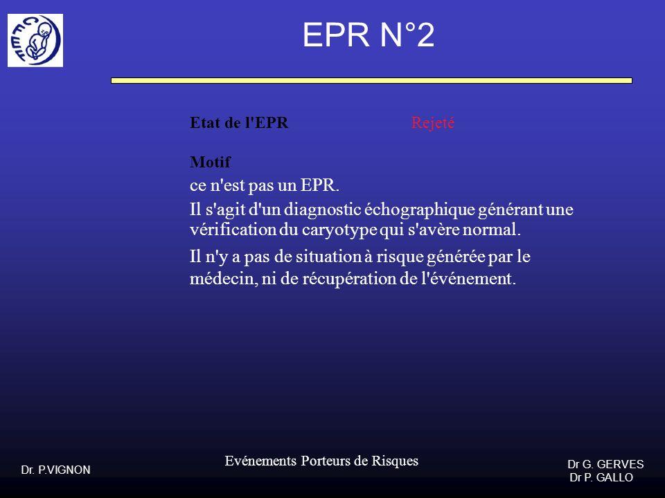 Dr. P.VIGNON Dr G. GERVES Dr P. GALLO Evénements Porteurs de Risques EPR N°2 Etat de l'EPR Rejeté Motif ce n'est pas un EPR. Il s'agit d'un diagnostic