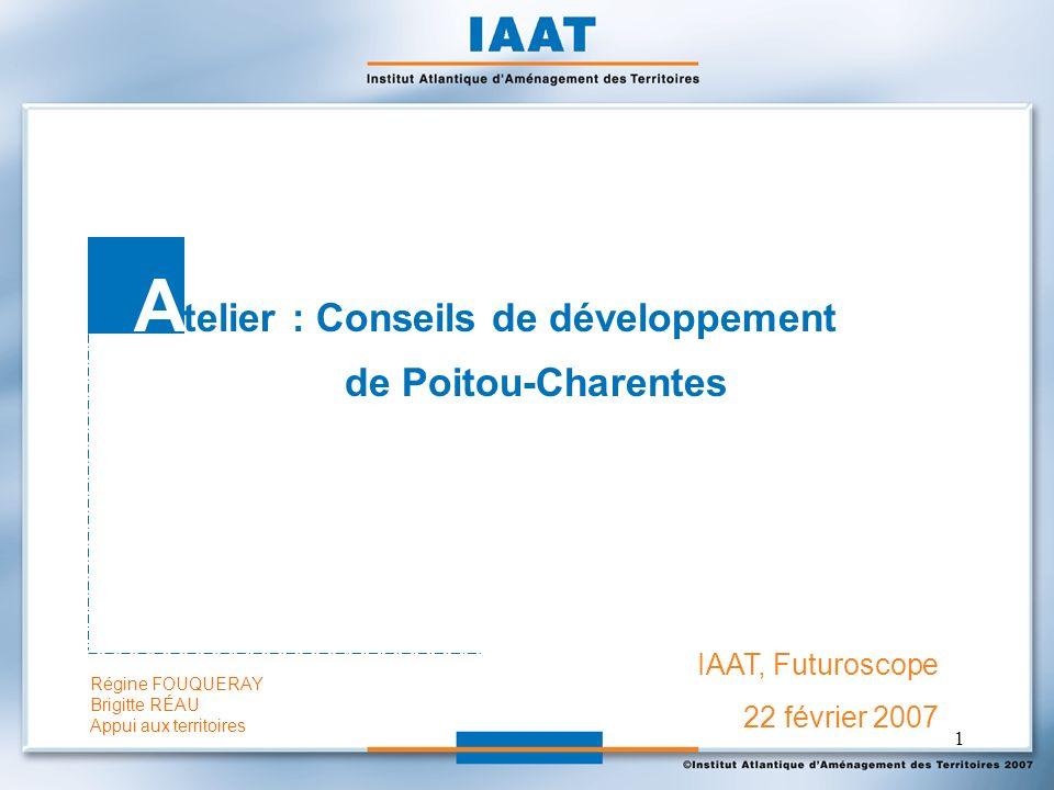 1 IAAT, Futuroscope 22 février 2007 A telier : Conseils de développement de Poitou-Charentes Régine FOUQUERAY Brigitte RÉAU Appui aux territoires