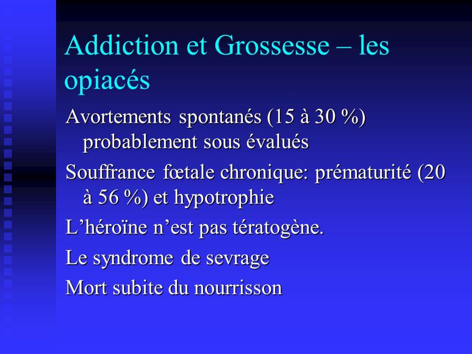 Addiction et Grossesse – les opiacés Avortements spontanés (15 à 30 %) probablement sous évalués Souffrance fœtale chronique: prématurité (20 à 56 %)