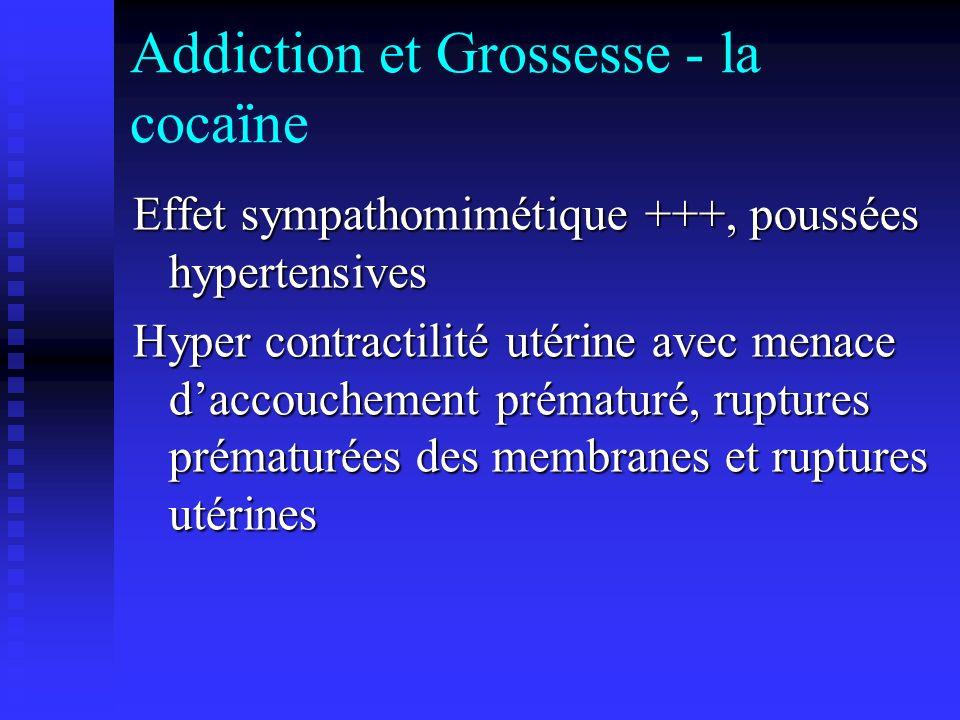 Addiction et Grossesse - la cocaïne Effet sympathomimétique +++, poussées hypertensives Hyper contractilité utérine avec menace daccouchement prématur