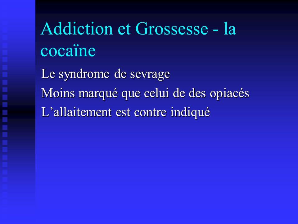 Addiction et Grossesse - la cocaïne Le syndrome de sevrage Moins marqué que celui de des opiacés Lallaitement est contre indiqué