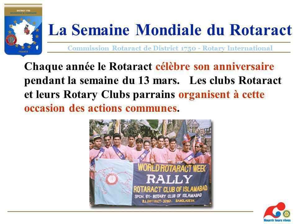 Commission Rotaract de District 1750 - Rotary International La Semaine Mondiale du Rotaract Chaque année le Rotaract célèbre son anniversaire pendant la semaine du 13 mars.