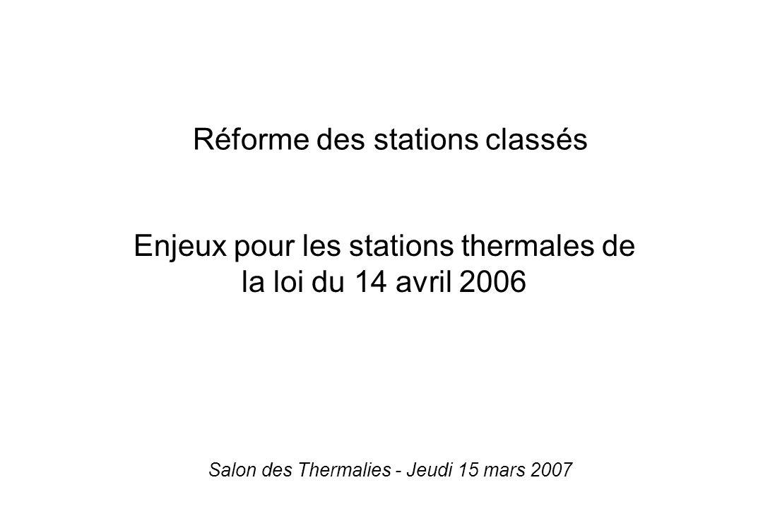 Enjeux pour les stations thermales de la loi du 14 avril 2006 Réforme des stations classés Salon des Thermalies - Jeudi 15 mars 2007