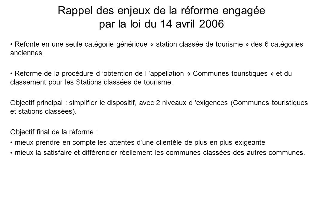 Rappel des enjeux de la réforme engagée par la loi du 14 avril 2006 Refonte en une seule catégorie générique « station classée de tourisme » des 6 cat