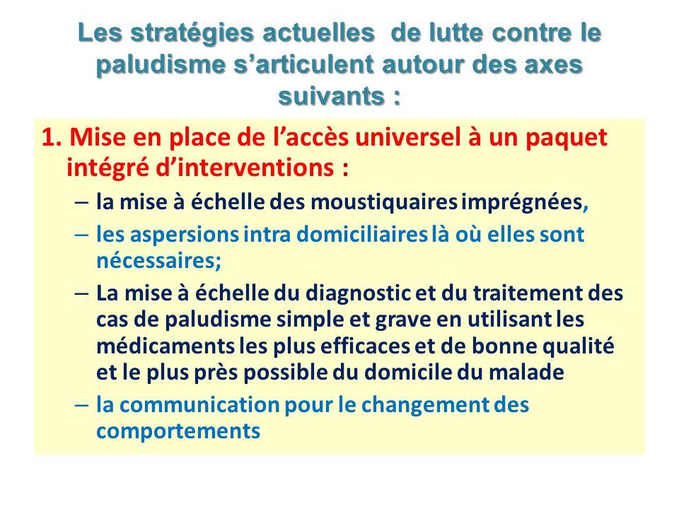 Les stratégies actuelles de lutte contre le paludisme sarticulent autour des axes suivants : 1. Mise en place de laccès universel à un paquet intégré