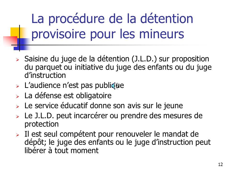 12 La procédure de la détention provisoire pour les mineurs Saisine du juge de la détention (J.L.D.) sur proposition du parquet ou initiative du juge