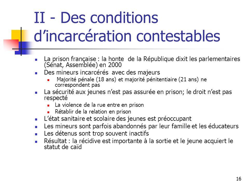 16 II - Des conditions dincarcération contestables La prison française : la honte de la République dixit les parlementaires (Sénat, Assemblée) en 2000