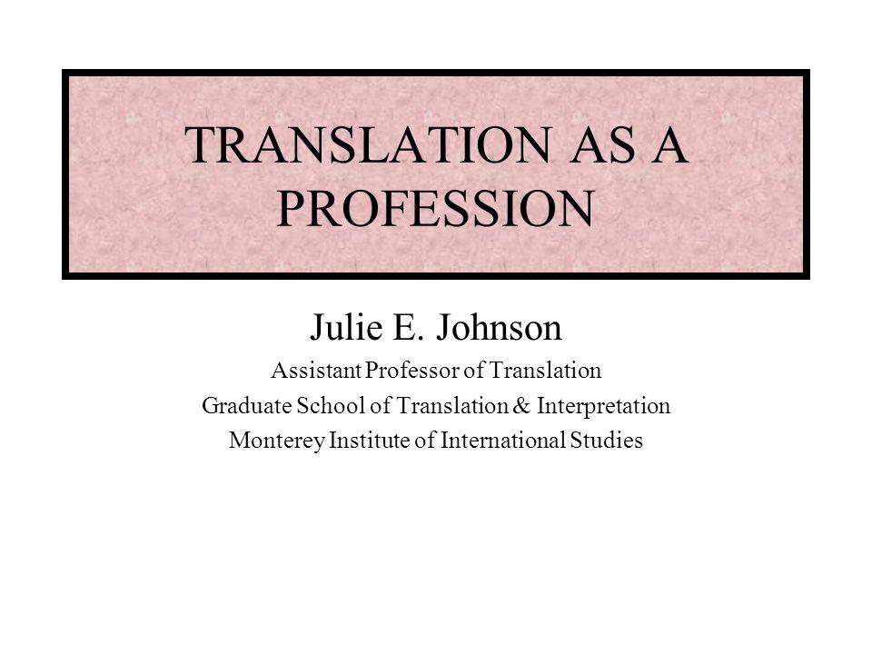 TRANSLATION AS A PROFESSION Julie E. Johnson Assistant Professor of Translation Graduate School of Translation & Interpretation Monterey Institute of