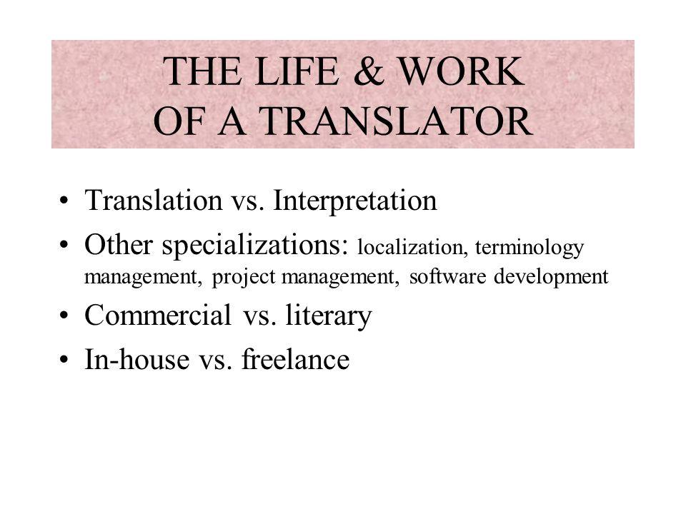 THE LIFE & WORK OF A TRANSLATOR Translation vs. Interpretation Other specializations: localization, terminology management, project management, softwa