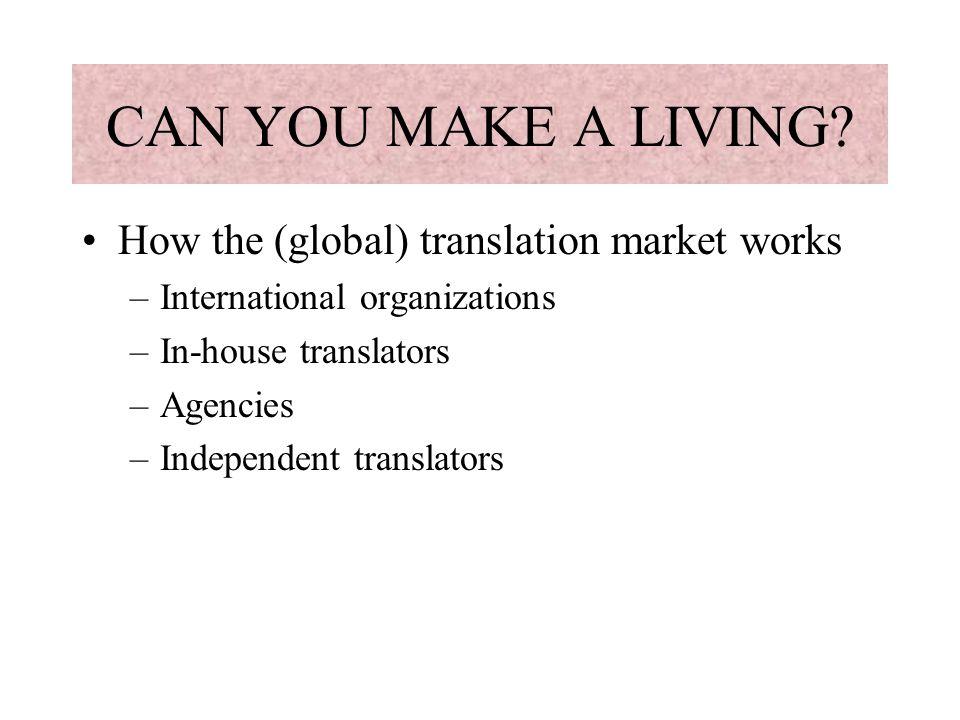 CAN YOU MAKE A LIVING? How the (global) translation market works –International organizations –In-house translators –Agencies –Independent translators