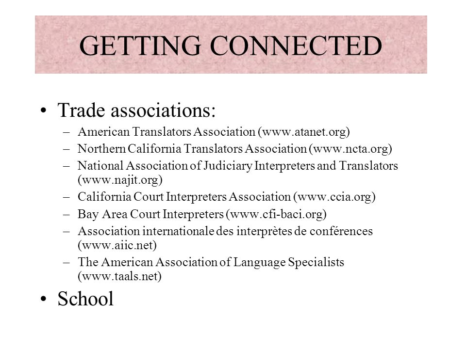 GETTING CONNECTED Trade associations: –American Translators Association (www.atanet.org) –Northern California Translators Association (www.ncta.org) –National Association of Judiciary Interpreters and Translators (www.najit.org) –California Court Interpreters Association (www.ccia.org) –Bay Area Court Interpreters (www.cfi-baci.org) –Association internationale des interprètes de conférences (www.aiic.net) –The American Association of Language Specialists (www.taals.net) School