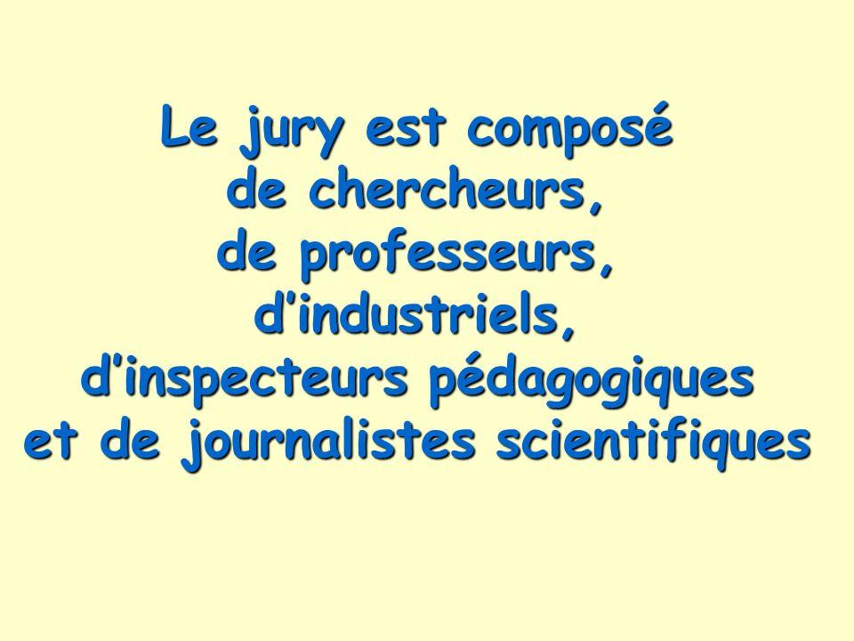 Le jury est composé de chercheurs, de professeurs, dindustriels, dinspecteurs pédagogiques et de journalistes scientifiques