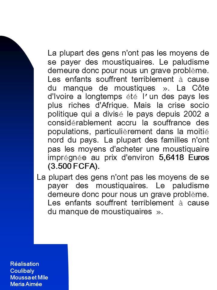 Réalisation Coulibaly Moussa et Mlle Meria Aimée 10 - La plupart des gens n'ont pas les moyens de se payer des moustiquaires. Le paludisme demeure don