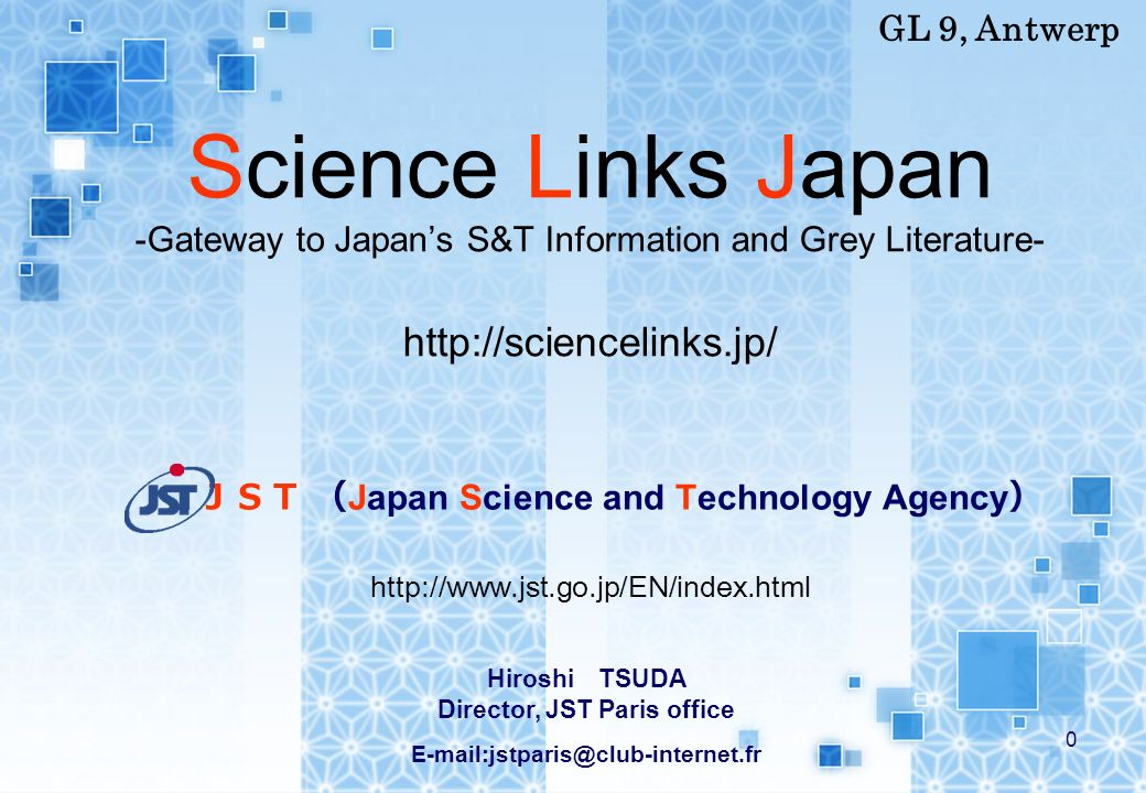 0 Science Links Japan -Gateway to Japans S&T Information and Grey Literature- http://sciencelinks.jp/ Japan Science and Technology Agency GL 9, Antwerp Hiroshi TSUDA Director, JST Paris office E-mail:jstparis@club-internet.fr http://www.jst.go.jp/EN/index.html