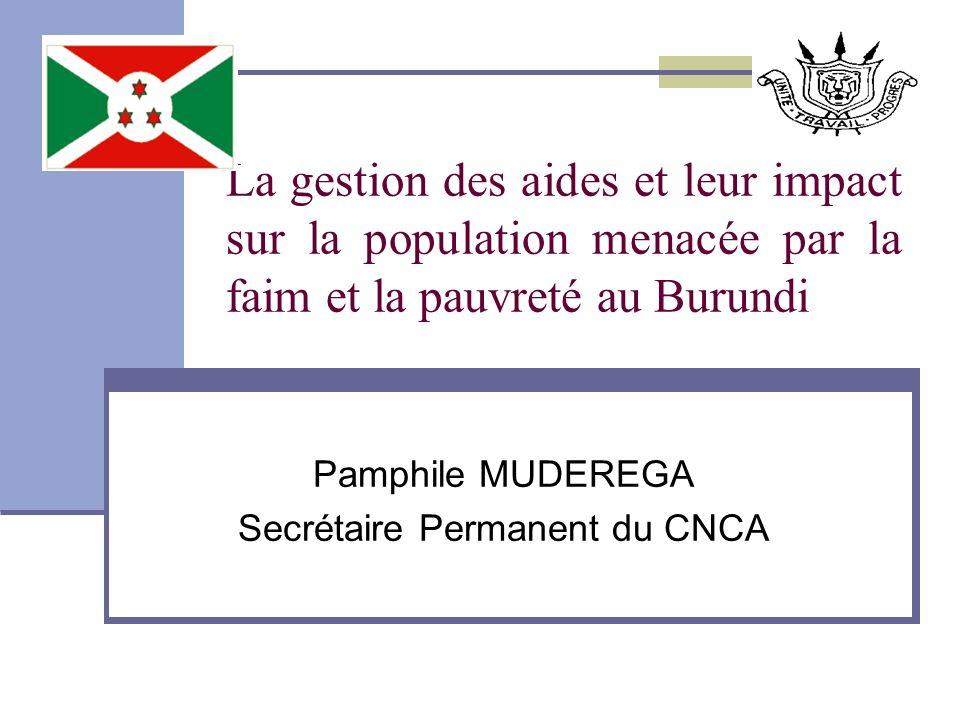La gestion des aides et leur impact sur la population menacée par la faim et la pauvreté au Burundi Pamphile MUDEREGA Secrétaire Permanent du CNCA