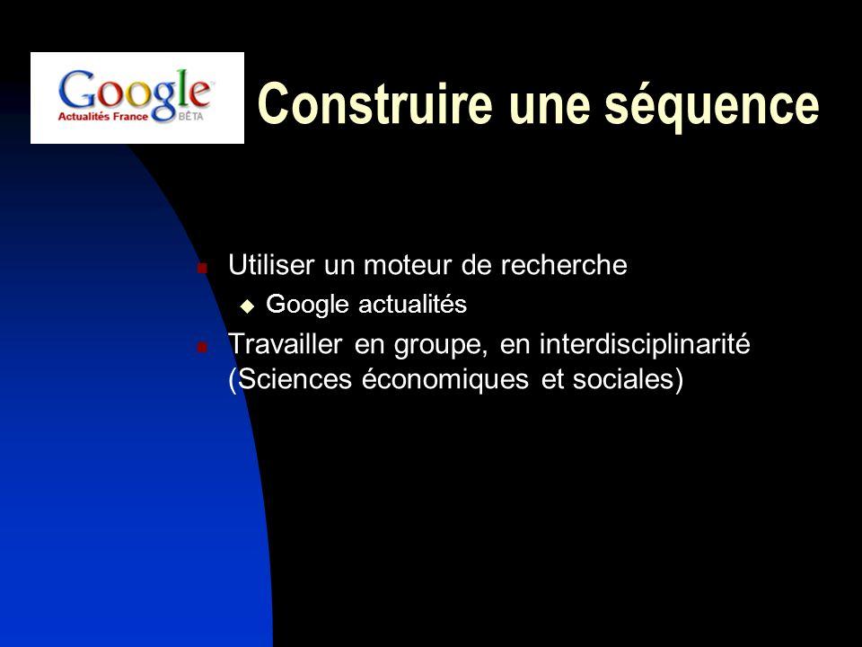 Construire une séquence Utiliser un moteur de recherche Google actualités Travailler en groupe, en interdisciplinarité (Sciences économiques et social