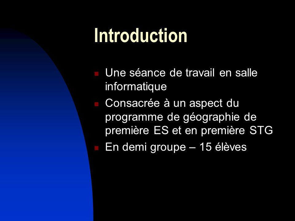 Introduction Une séance de travail en salle informatique Consacrée à un aspect du programme de géographie de première ES et en première STG En demi gr