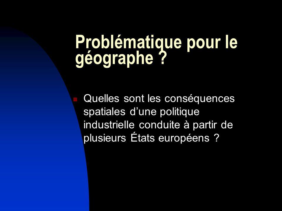 Problématique pour le géographe ? Quelles sont les conséquences spatiales dune politique industrielle conduite à partir de plusieurs États européens ?