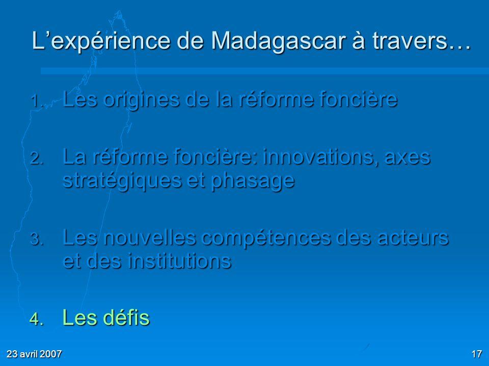 23 avril 200717 Lexpérience de Madagascar à travers… 1. Les origines de la réforme foncière 2. La réforme foncière: innovations, axes stratégiques et