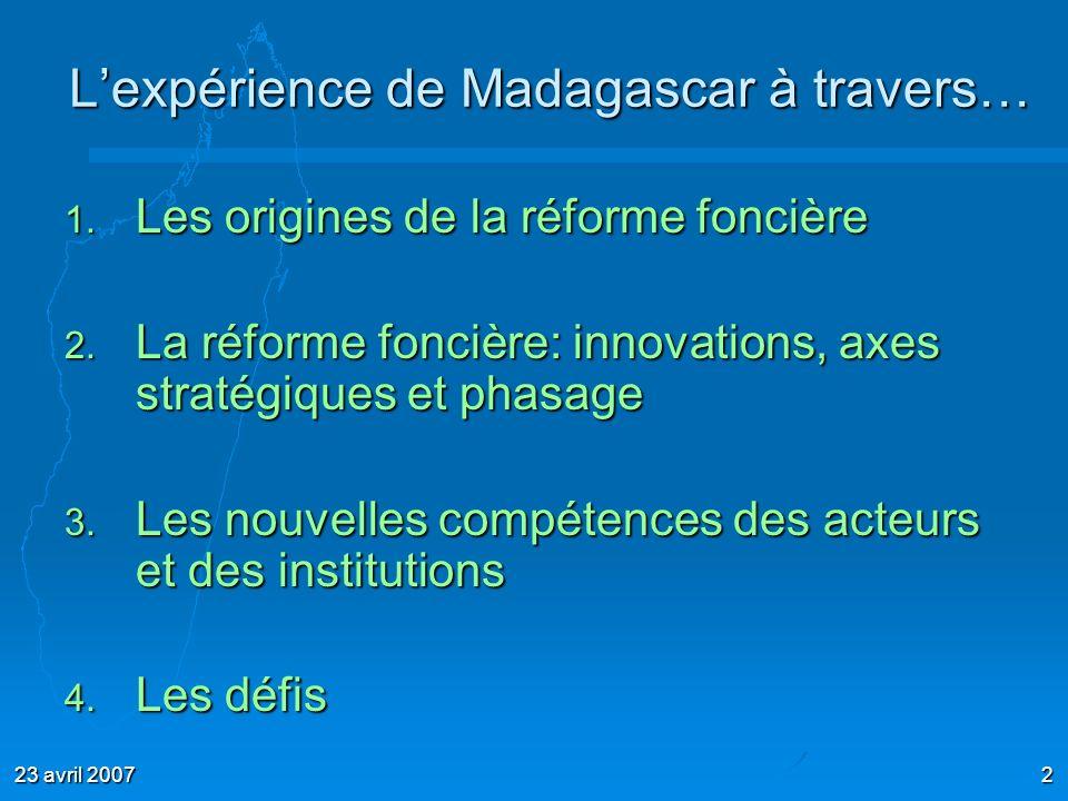 23 avril 20072 Lexpérience de Madagascar à travers… 1. Les origines de la réforme foncière 2. La réforme foncière: innovations, axes stratégiques et p