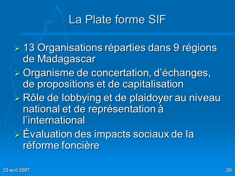 23 avril 200720 La Plate forme SIF 13 Organisations réparties dans 9 régions de Madagascar 13 Organisations réparties dans 9 régions de Madagascar Org
