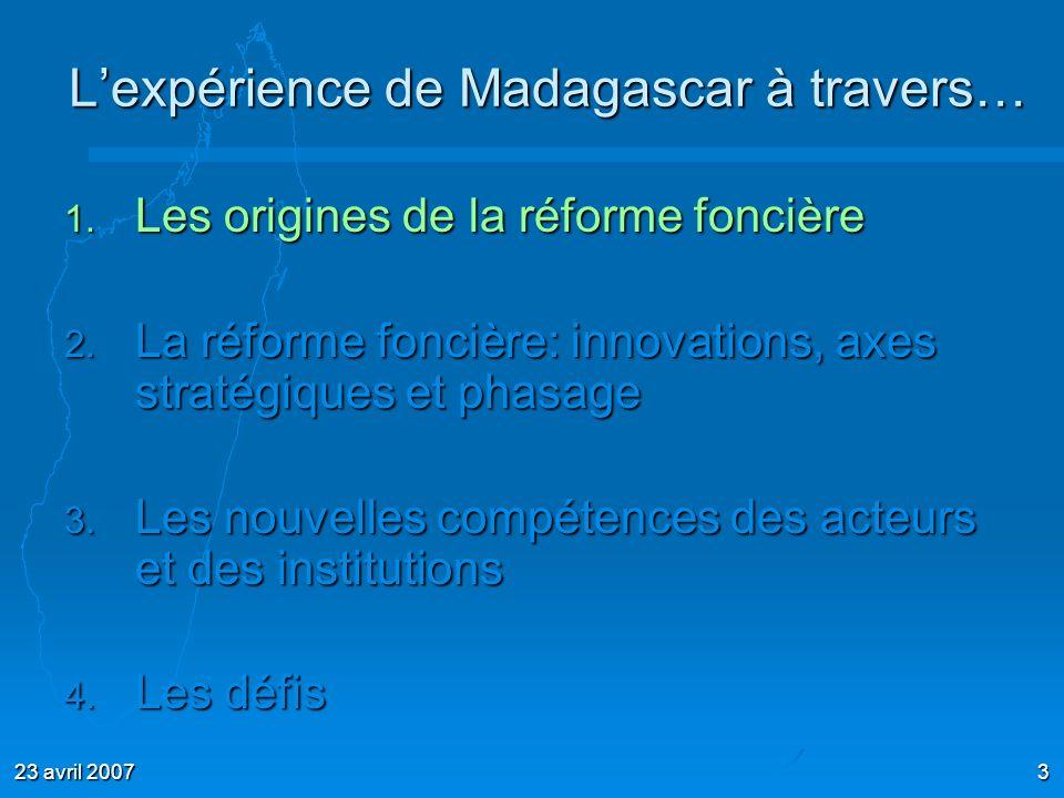 23 avril 20073 Lexpérience de Madagascar à travers… 1. Les origines de la réforme foncière 2. La réforme foncière: innovations, axes stratégiques et p