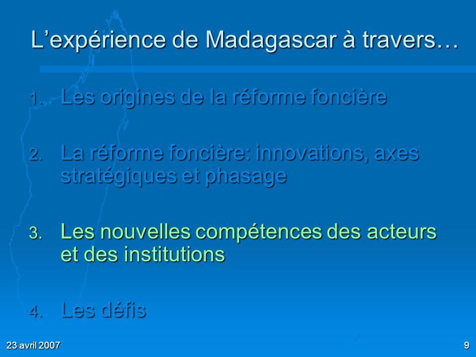 23 avril 20079 Lexpérience de Madagascar à travers… 1. Les origines de la réforme foncière 2. La réforme foncière: innovations, axes stratégiques et p