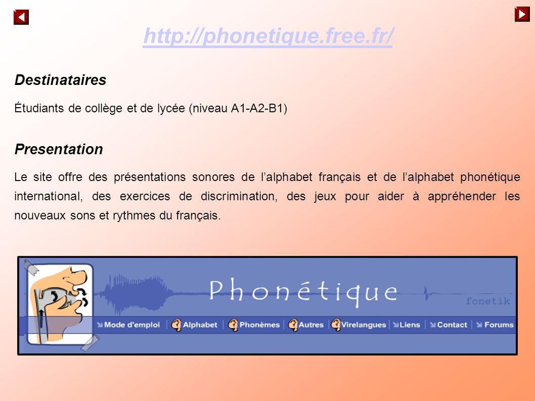 http://phonetique.free.fr/ Destinataires Étudiants de collège et de lycée (niveau A1-A2-B1) Presentation Le site offre des présentations sonores de la