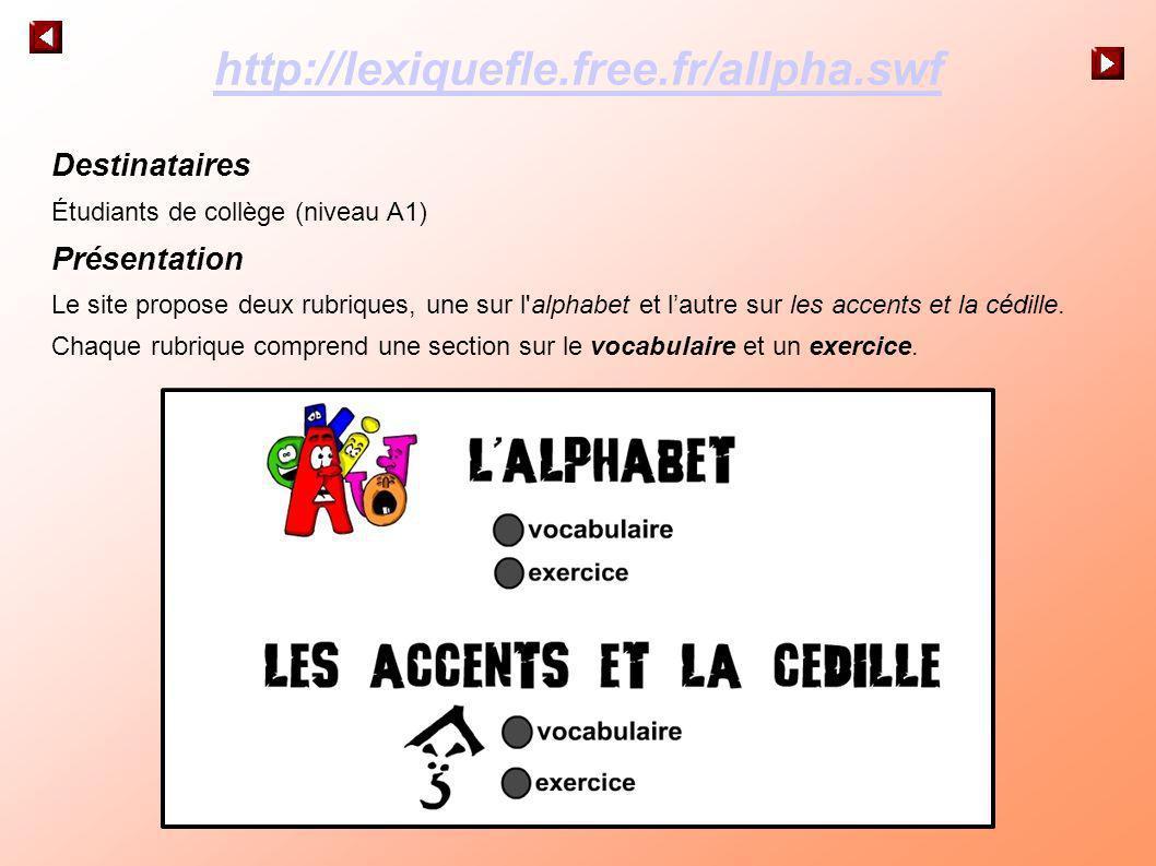 http://lexiquefle.free.fr/allpha.swf Destinataires Étudiants de collège (niveau A1) Présentation Le site propose deux rubriques, une sur l'alphabet et