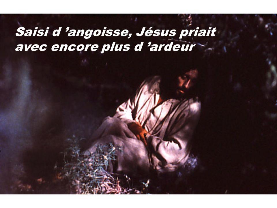 Saisi d angoisse, Jésus priait avec encore plus d ardeur
