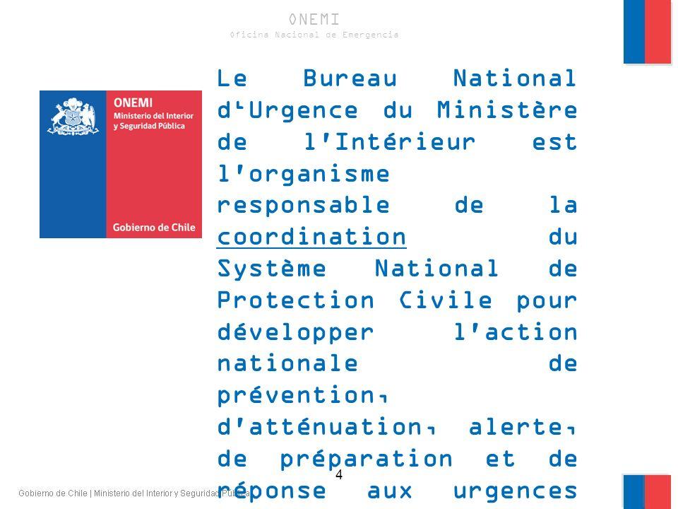 ONEMI Est l agence technique de l Etat, en charge de la coordination des actions de prévention et de réponse aux situations d urgence et de catastrophes.