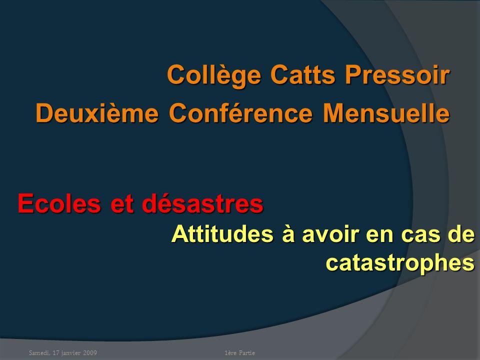 Samedi, 17 janvier 2009 Collège Catts Pressoir Deuxième Conférence Mensuelle Ecoles et désastres Attitudes à avoir en cas de catastrophes 1ère Partie