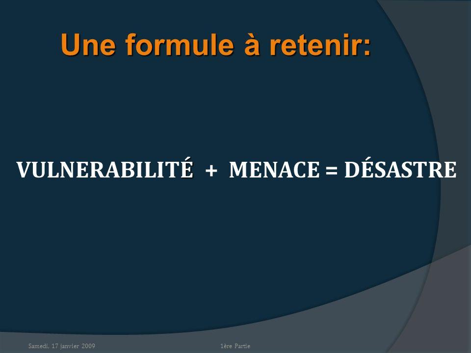 Samedi, 17 janvier 2009 Une formule à retenir: É VULNERABILITÉ + MENACE = DÉSASTRE 1ère Partie