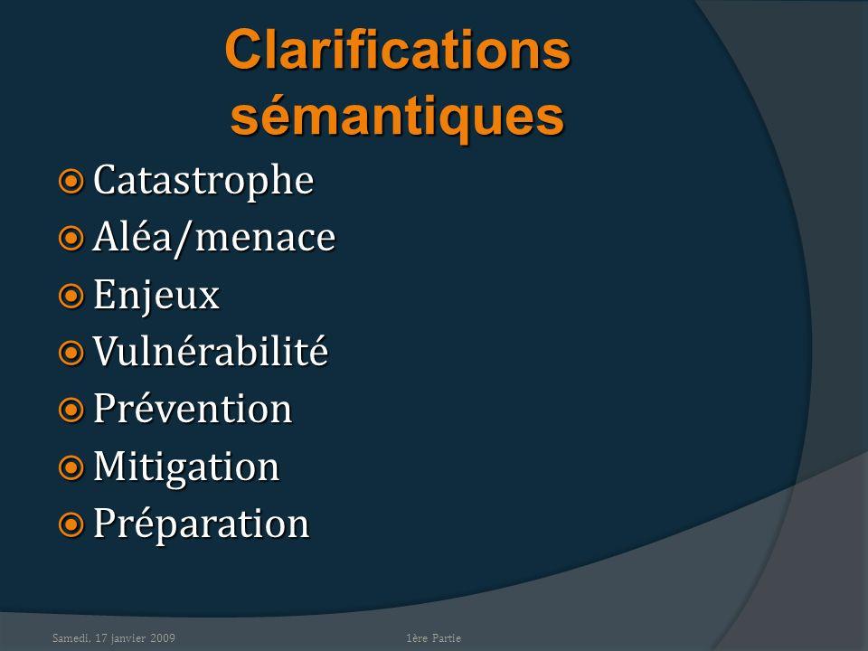 Samedi, 17 janvier 2009 Clarifications sémantiques Catastrophe Catastrophe Aléa/menace Aléa/menace Enjeux Enjeux Vulnérabilité Vulnérabilité Préventio
