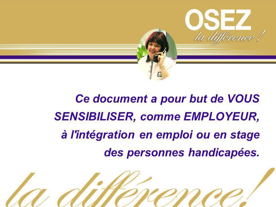 Ce document a pour but de VOUS SENSIBILISER, comme EMPLOYEUR, à l'intégration en emploi ou en stage des personnes handicapées.