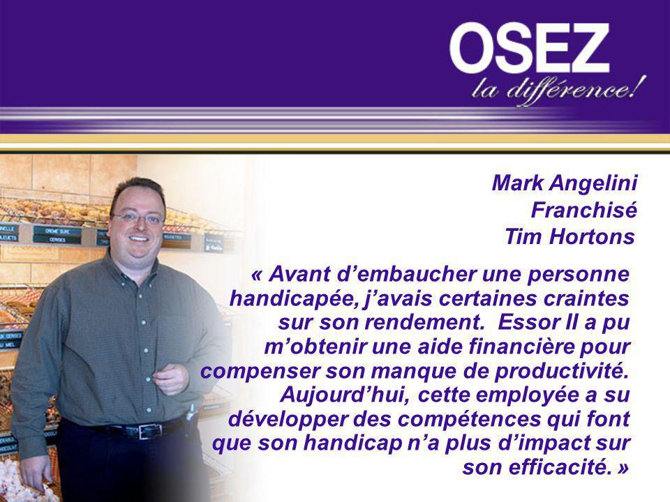 Mark Angelini Franchisé Tim Hortons « Avant dembaucher une personne handicapée, javais certaines craintes sur son rendement. Essor II a pu mobtenir un