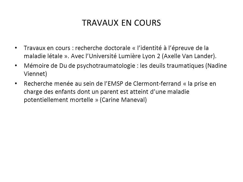 TRAVAUX EN COURS Travaux en cours : recherche doctorale « lidentité à lépreuve de la maladie létale ». Avec lUniversité Lumière Lyon 2 (Axelle Van Lan