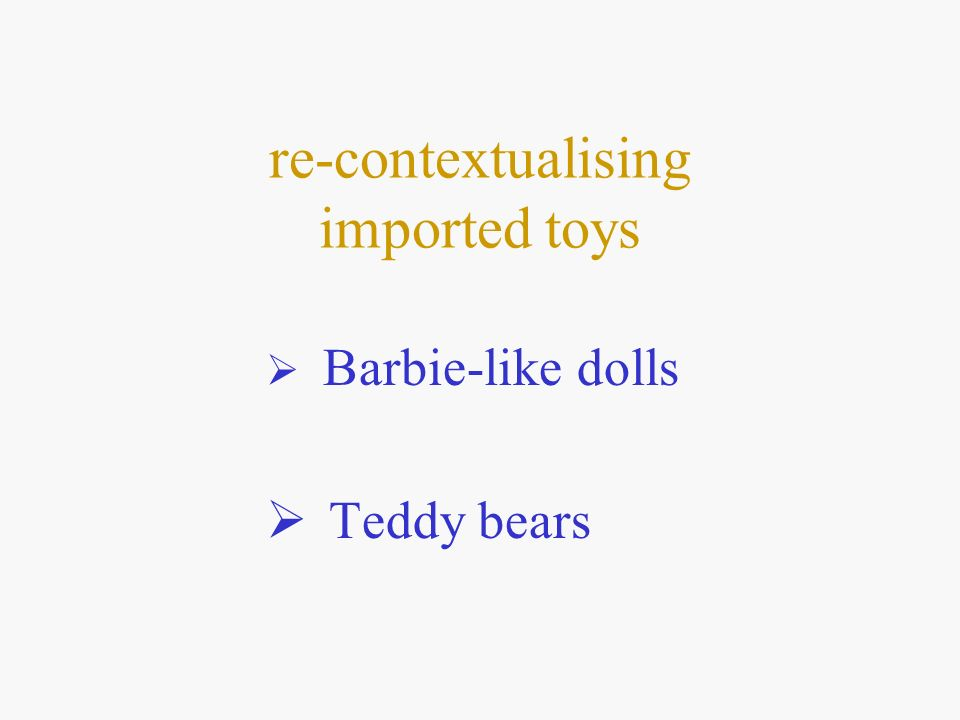 re-contextualising imported toys Barbie-like dolls Teddy bears