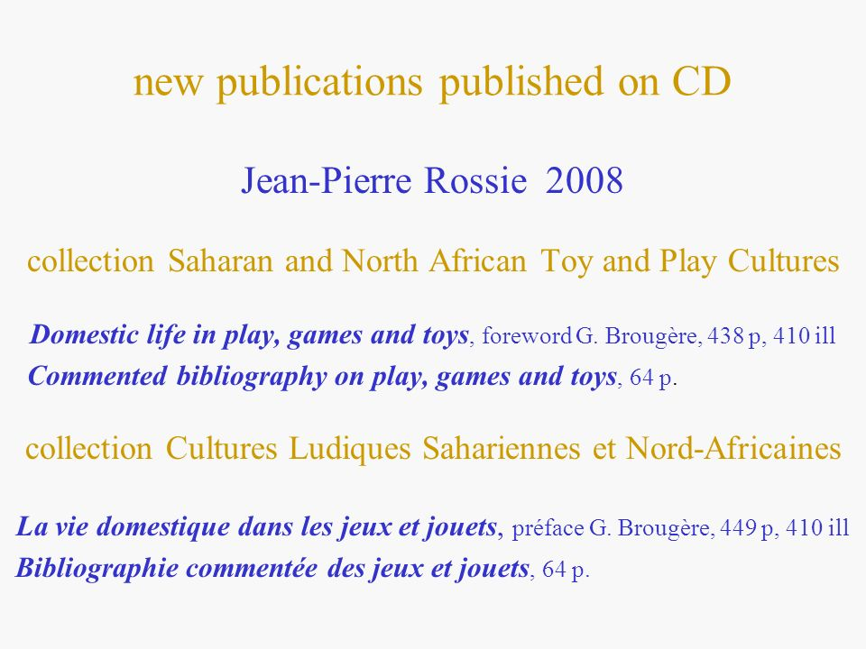 new publications published on CD Jean-Pierre Rossie 2008 collection Saharan and North African Toy and Play Cultures Domestic life in play, games and toys, foreword G.