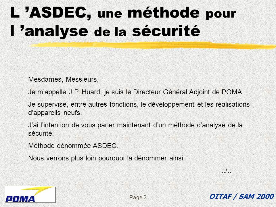 Page 12 L ASDEC, une méthode d investigation « préalable » ASDEC : Analyse des Situations Dangereuses Et de leur Criticité L ASDEC permet d aborder le problème de la sécurité par l analyse des actions à effectuer: par les composants par les personnes qui doivent intervenir OITAF / SAM 2000